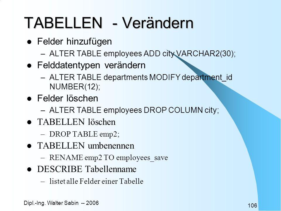 Dipl.-Ing. Walter Sabin -- 2006 106 TABELLEN - Verändern Felder hinzufügen –ALTER TABLE employees ADD city VARCHAR2(30); Felddatentypen verändern –ALT