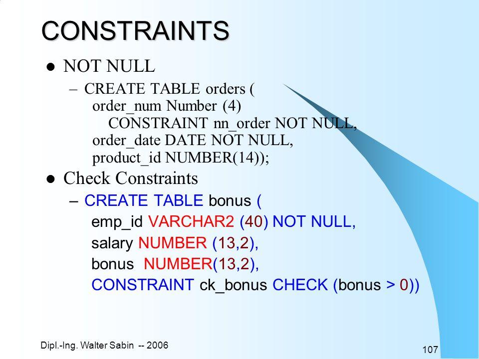 Dipl.-Ing. Walter Sabin -- 2006 107CONSTRAINTS NOT NULL –CREATE TABLE orders ( order_num Number (4) CONSTRAINT nn_order NOT NULL, order_date DATE NOT