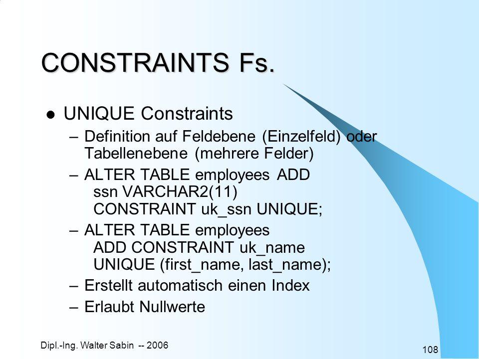 Dipl.-Ing. Walter Sabin -- 2006 108 CONSTRAINTS Fs. UNIQUE Constraints –Definition auf Feldebene (Einzelfeld) oder Tabellenebene (mehrere Felder) –ALT