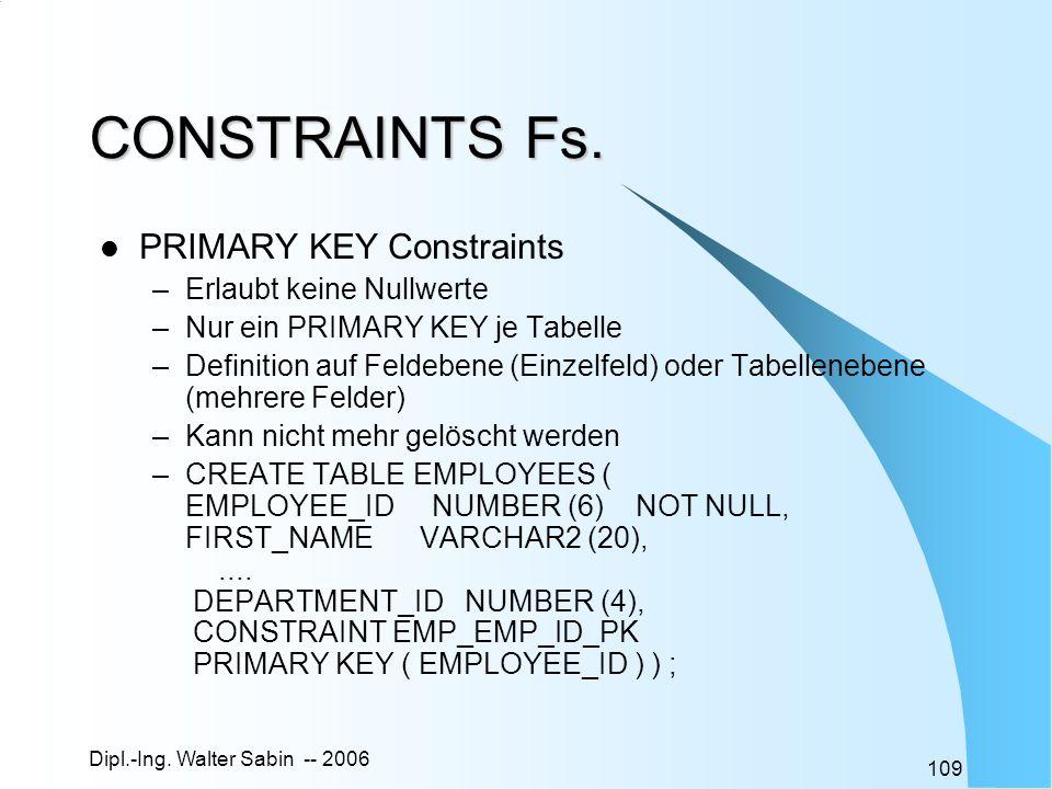 Dipl.-Ing. Walter Sabin -- 2006 109 CONSTRAINTS Fs. PRIMARY KEY Constraints –Erlaubt keine Nullwerte –Nur ein PRIMARY KEY je Tabelle –Definition auf F