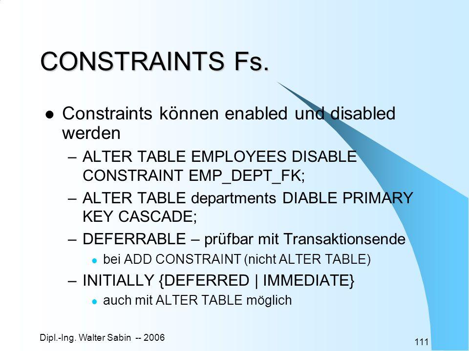 Dipl.-Ing. Walter Sabin -- 2006 111 CONSTRAINTS Fs. Constraints können enabled und disabled werden –ALTER TABLE EMPLOYEES DISABLE CONSTRAINT EMP_DEPT_