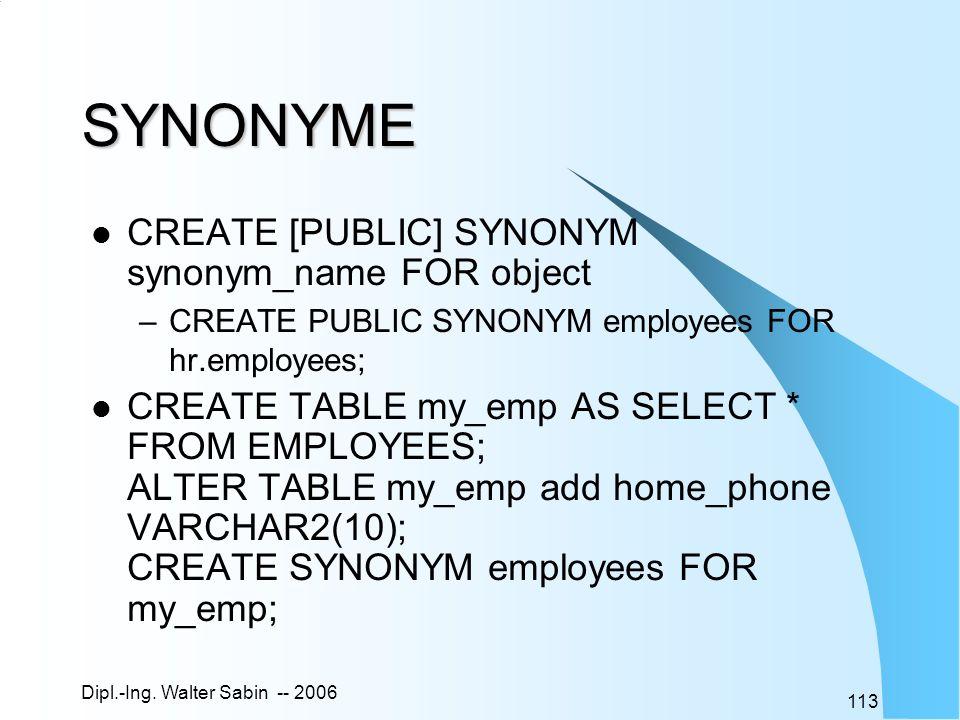 Dipl.-Ing. Walter Sabin -- 2006 113 SYNONYME CREATE [PUBLIC] SYNONYM synonym_name FOR object –CREATE PUBLIC SYNONYM employees FOR hr.employees; CREATE