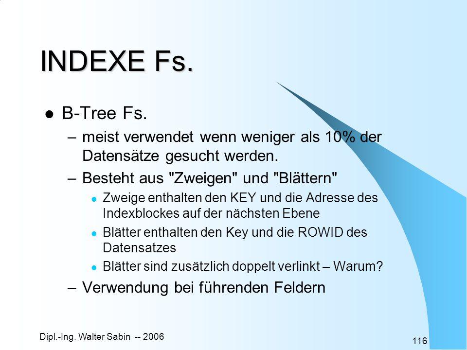 Dipl.-Ing. Walter Sabin -- 2006 116 INDEXE Fs. B-Tree Fs. –meist verwendet wenn weniger als 10% der Datensätze gesucht werden. –Besteht aus