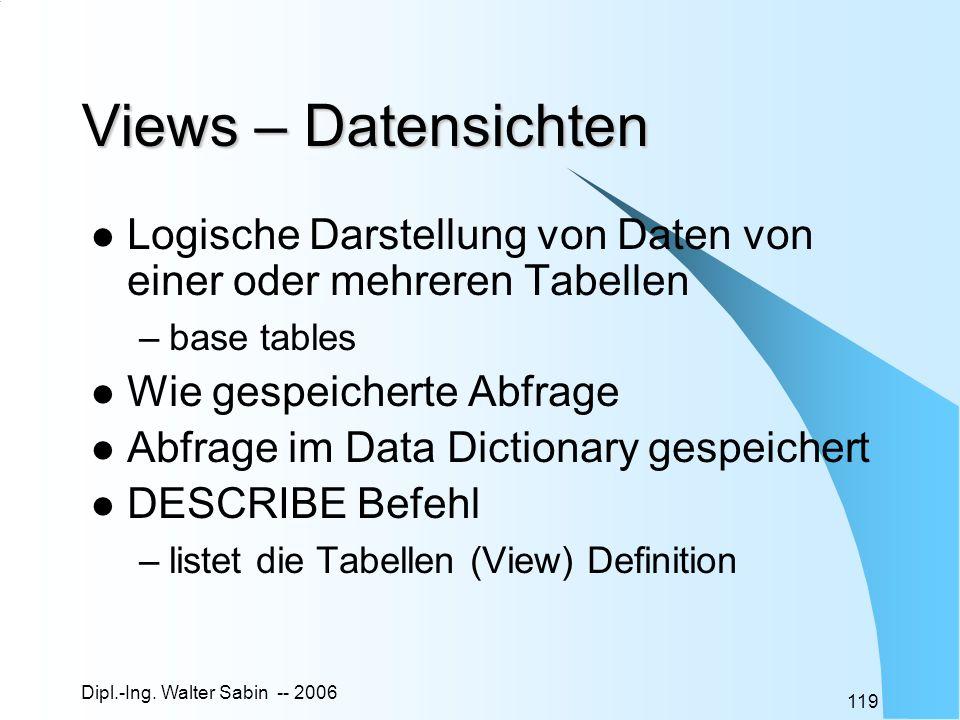 Dipl.-Ing. Walter Sabin -- 2006 119 Views – Datensichten Logische Darstellung von Daten von einer oder mehreren Tabellen –base tables Wie gespeicherte