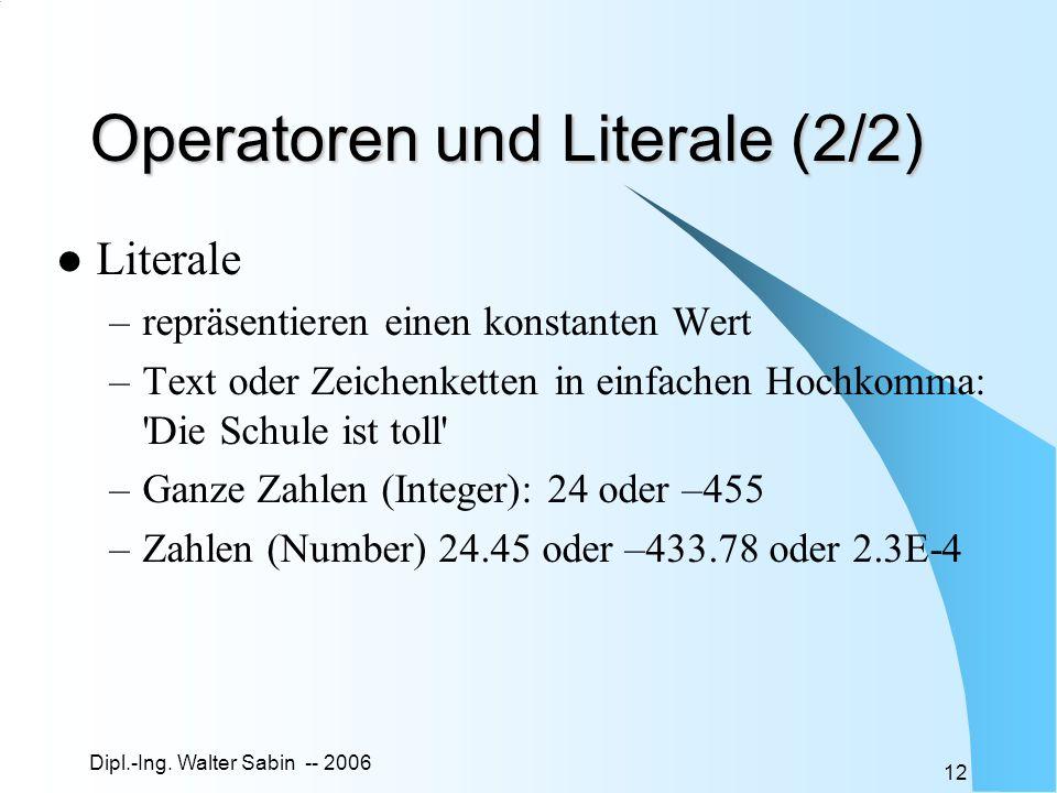 Dipl.-Ing. Walter Sabin -- 2006 12 Operatoren und Literale (2/2) Literale –repräsentieren einen konstanten Wert –Text oder Zeichenketten in einfachen