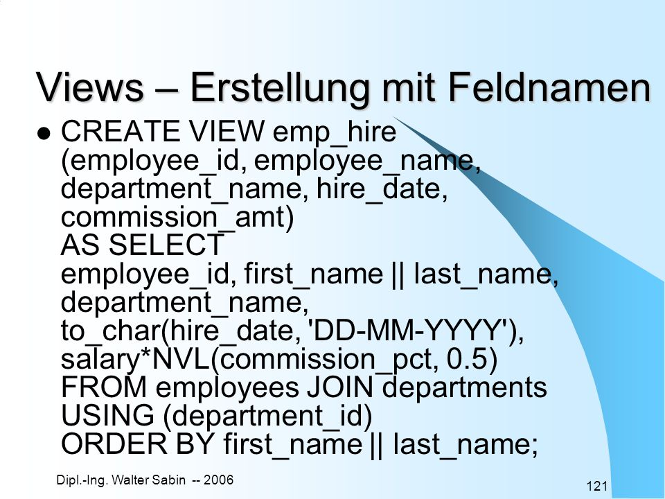 Dipl.-Ing. Walter Sabin -- 2006 121 Views – Erstellung mit Feldnamen CREATE VIEW emp_hire (employee_id, employee_name, department_name, hire_date, com
