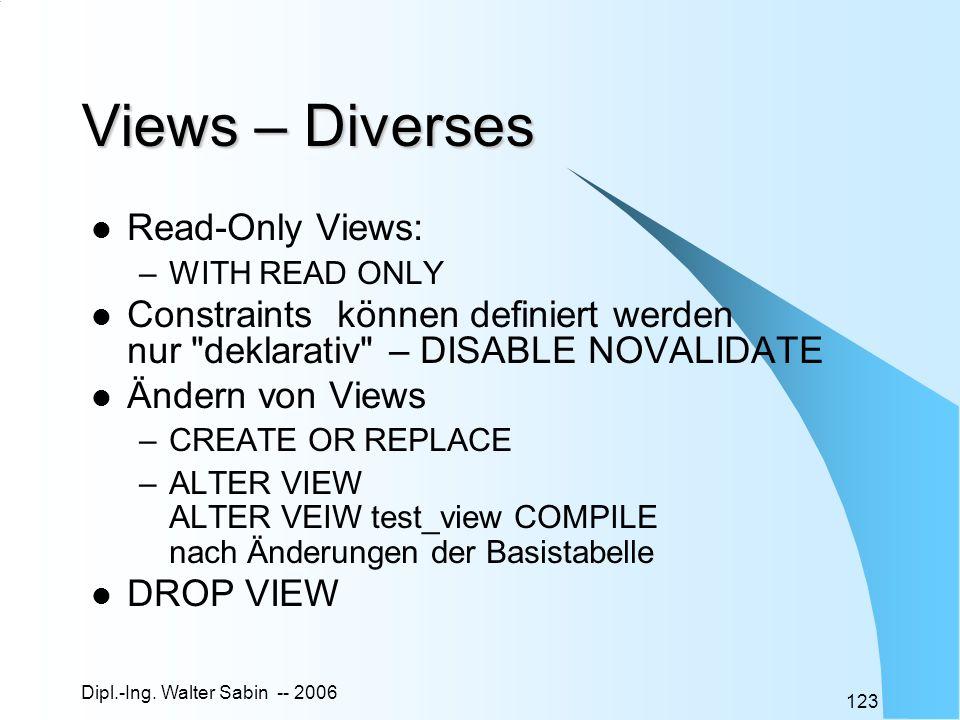 Dipl.-Ing. Walter Sabin -- 2006 123 Views – Diverses Read-Only Views: –WITH READ ONLY Constraints können definiert werden nur