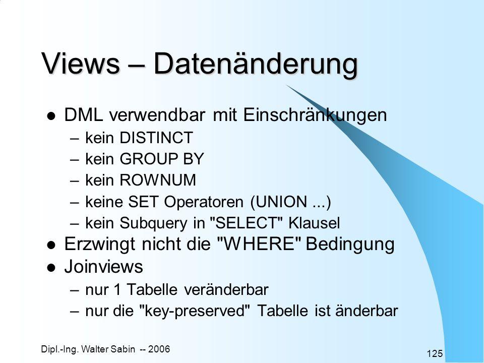Dipl.-Ing. Walter Sabin -- 2006 125 Views – Datenänderung DML verwendbar mit Einschränkungen –kein DISTINCT –kein GROUP BY –kein ROWNUM –keine SET Ope