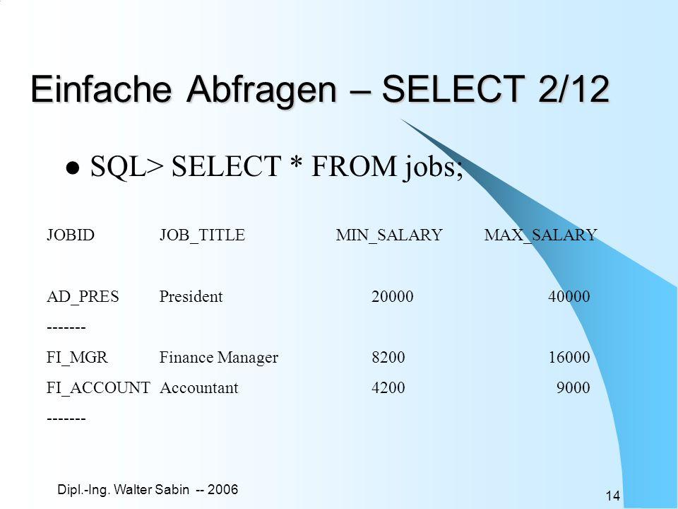 Dipl.-Ing. Walter Sabin -- 2006 14 Einfache Abfragen – SELECT 2/12 SQL> SELECT * FROM jobs; JOBIDJOB_TITLEMIN_SALARYMAX_SALARY AD_PRESPresident2000040
