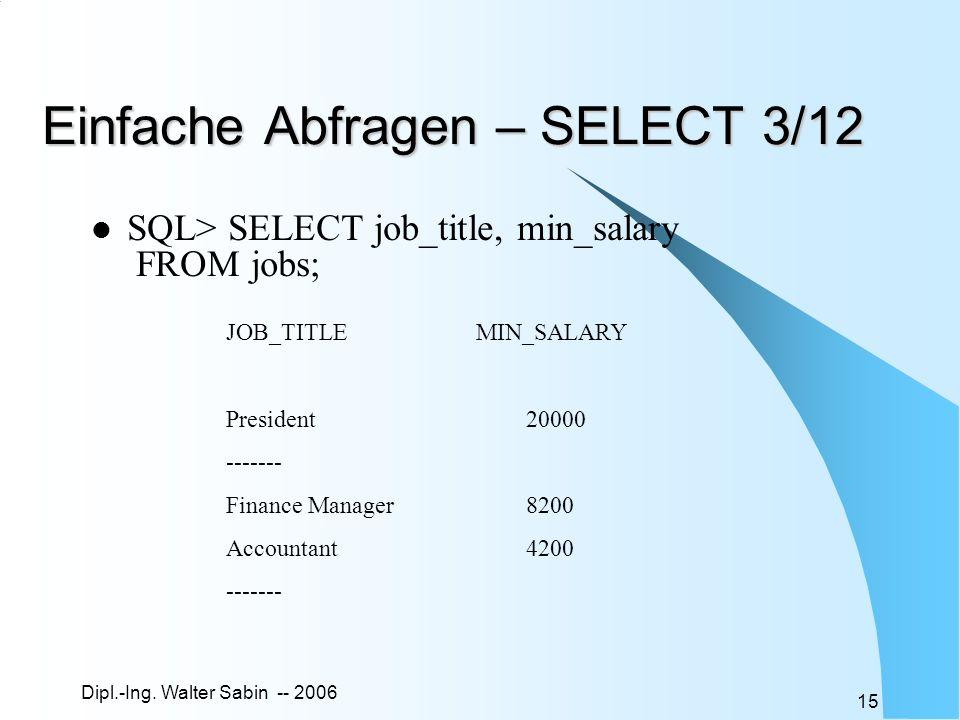 Dipl.-Ing. Walter Sabin -- 2006 15 Einfache Abfragen – SELECT 3/12 SQL> SELECT job_title, min_salary FROM jobs; JOB_TITLEMIN_SALARY President20000 ---