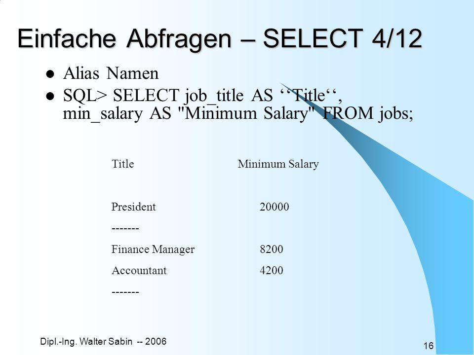 Dipl.-Ing. Walter Sabin -- 2006 16 Einfache Abfragen – SELECT 4/12 Alias Namen SQL> SELECT job_title AS Title, min_salary AS