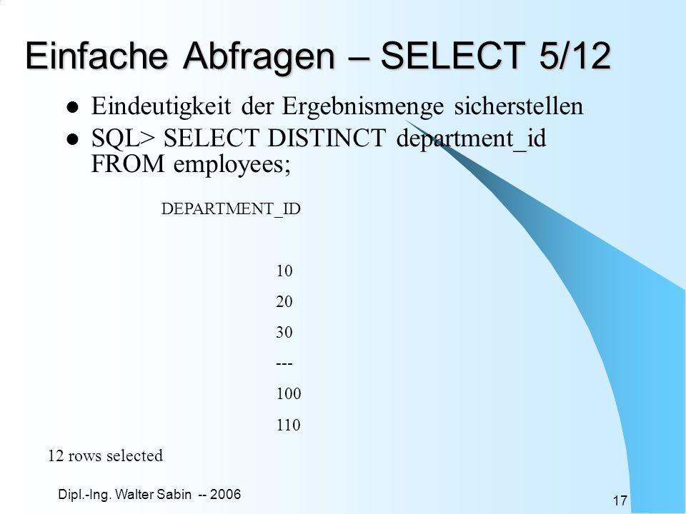 Dipl.-Ing. Walter Sabin -- 2006 17 Einfache Abfragen – SELECT 5/12 Eindeutigkeit der Ergebnismenge sicherstellen SQL> SELECT DISTINCT department_id FR