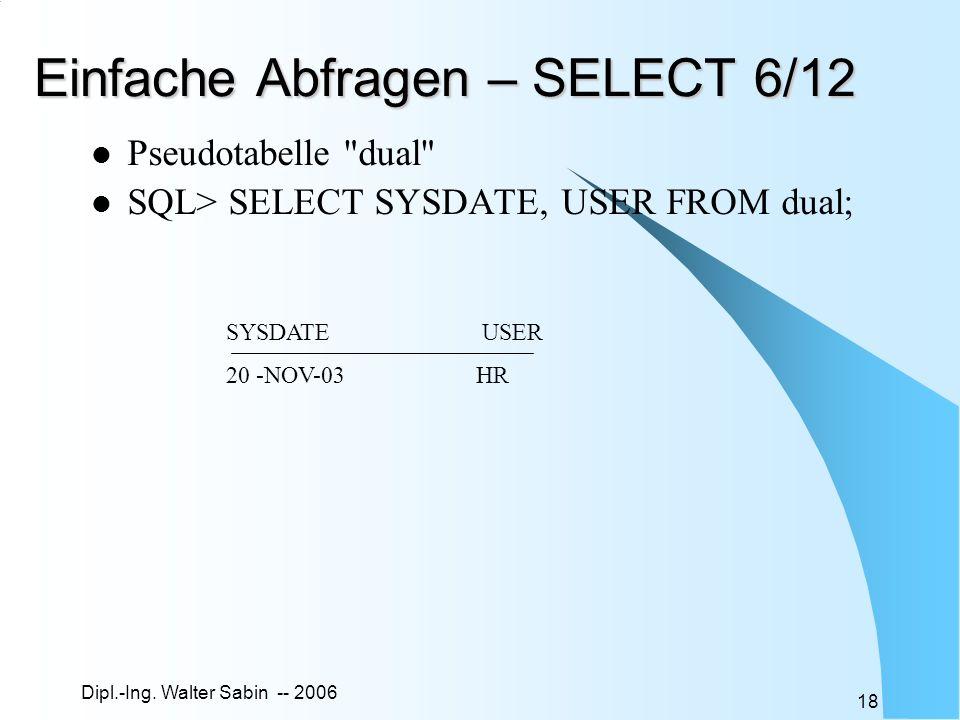 Dipl.-Ing. Walter Sabin -- 2006 18 Einfache Abfragen – SELECT 6/12 Pseudotabelle