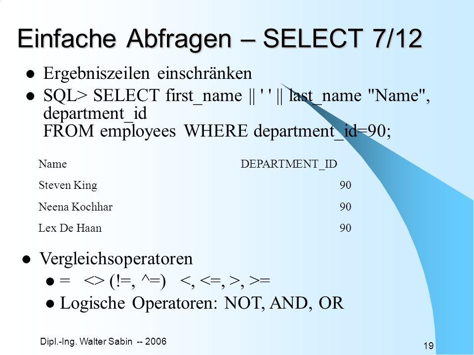 Dipl.-Ing. Walter Sabin -- 2006 19 Einfache Abfragen – SELECT 7/12 Ergebniszeilen einschränken SQL> SELECT first_name || ' ' || last_name