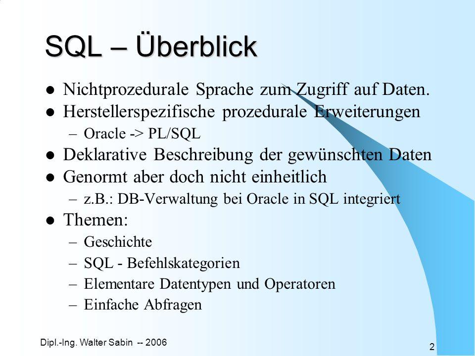 Dipl.-Ing. Walter Sabin -- 2006 2 SQL – Überblick Nichtprozedurale Sprache zum Zugriff auf Daten. Herstellerspezifische prozedurale Erweiterungen –Ora