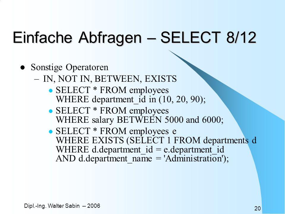 Dipl.-Ing. Walter Sabin -- 2006 20 Einfache Abfragen – SELECT 8/12 Sonstige Operatoren –IN, NOT IN, BETWEEN, EXISTS SELECT * FROM employees WHERE depa