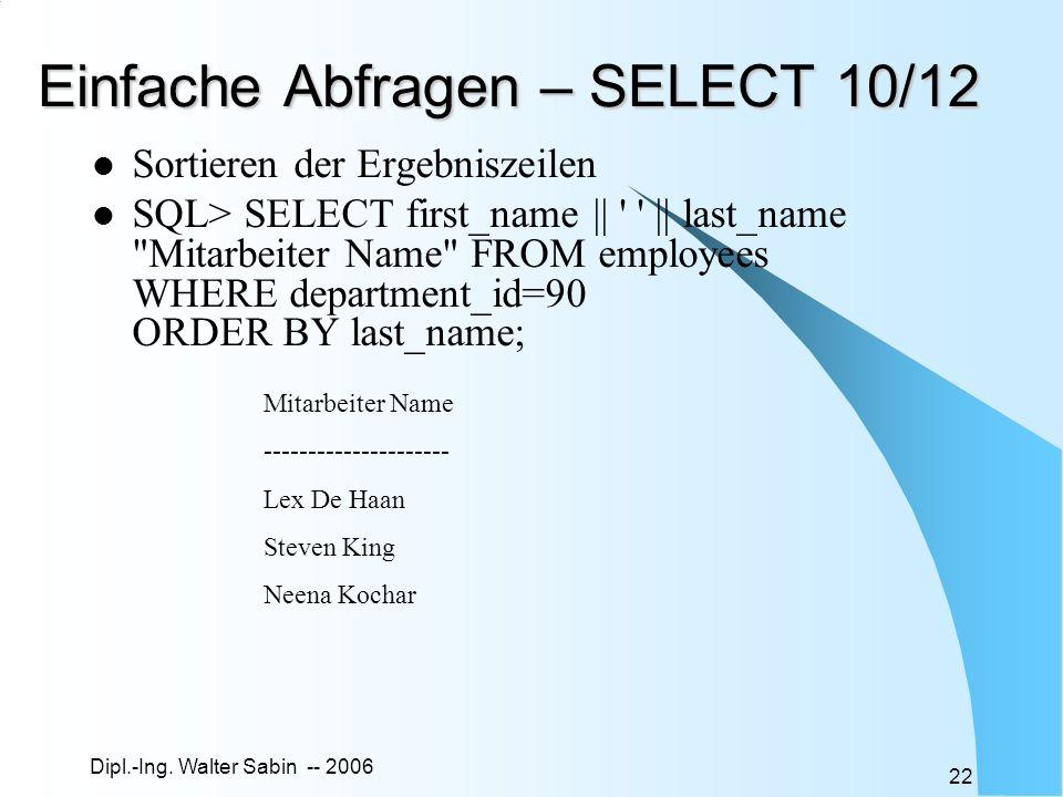 Dipl.-Ing. Walter Sabin -- 2006 22 Einfache Abfragen – SELECT 10/12 Sortieren der Ergebniszeilen SQL> SELECT first_name || ' ' || last_name