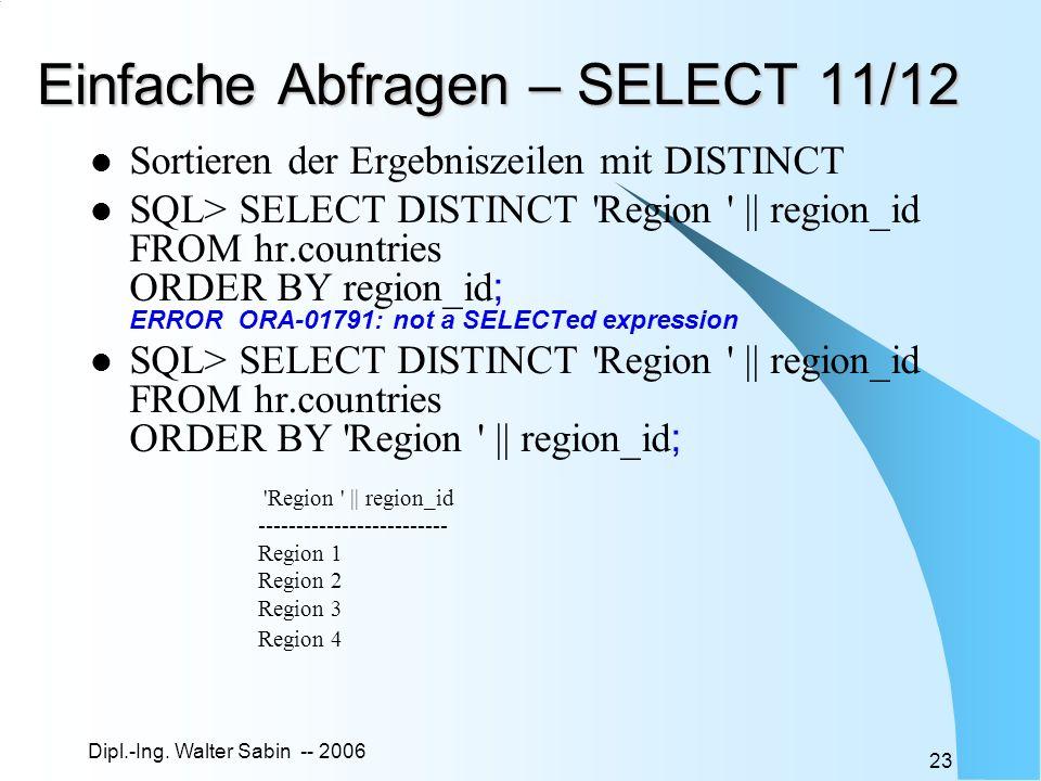 Dipl.-Ing. Walter Sabin -- 2006 23 Einfache Abfragen – SELECT 11/12 Sortieren der Ergebniszeilen mit DISTINCT SQL> SELECT DISTINCT 'Region ' || region