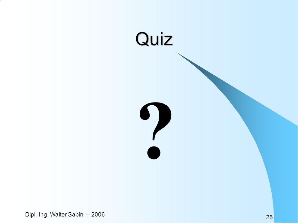 Dipl.-Ing. Walter Sabin -- 2006 25 Quiz ?