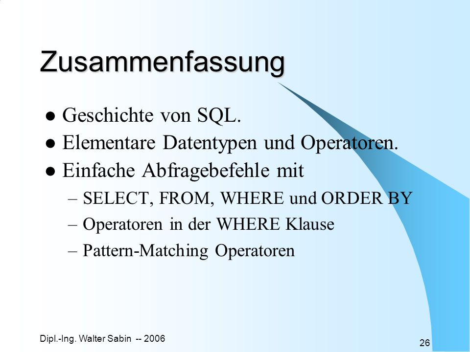 Dipl.-Ing. Walter Sabin -- 2006 26 Zusammenfassung Geschichte von SQL. Elementare Datentypen und Operatoren. Einfache Abfragebefehle mit –SELECT, FROM