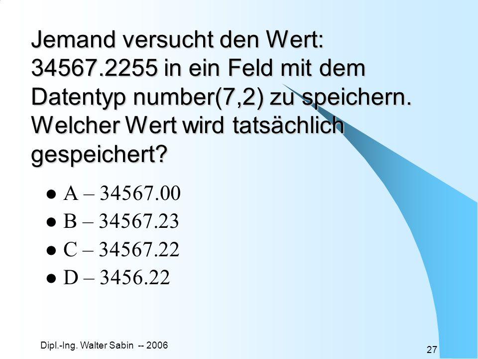 Dipl.-Ing. Walter Sabin -- 2006 27 Jemand versucht den Wert: 34567.2255 in ein Feld mit dem Datentyp number(7,2) zu speichern. Welcher Wert wird tatsä