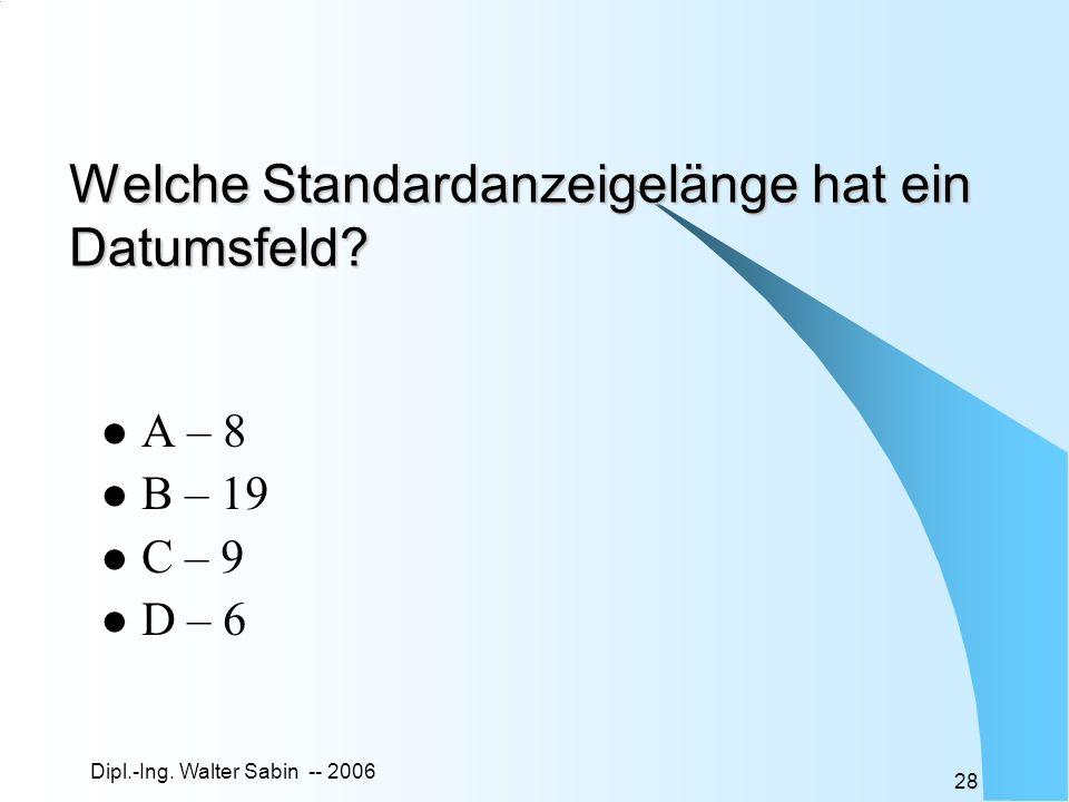 Dipl.-Ing. Walter Sabin -- 2006 28 Welche Standardanzeigelänge hat ein Datumsfeld? A – 8 B – 19 C – 9 D – 6