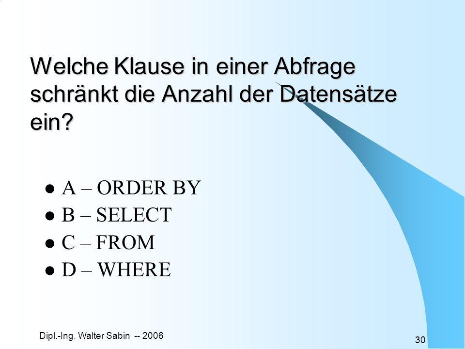 Dipl.-Ing. Walter Sabin -- 2006 30 Welche Klause in einer Abfrage schränkt die Anzahl der Datensätze ein? A – ORDER BY B – SELECT C – FROM D – WHERE