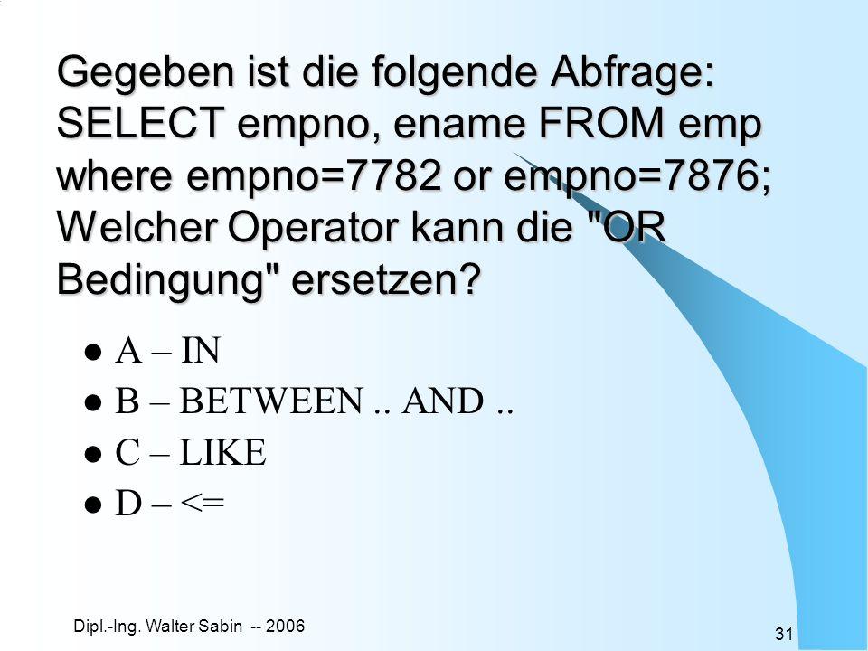 Dipl.-Ing. Walter Sabin -- 2006 31 Gegeben ist die folgende Abfrage: SELECT empno, ename FROM emp where empno=7782 or empno=7876; Welcher Operator kan