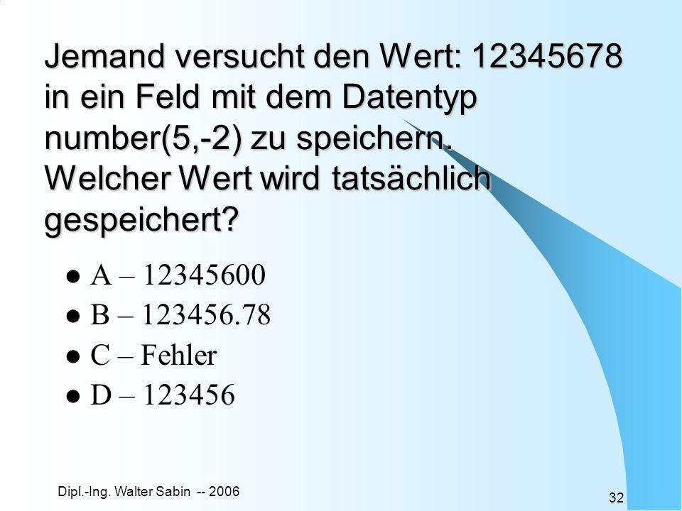 Dipl.-Ing. Walter Sabin -- 2006 32 Jemand versucht den Wert: 12345678 in ein Feld mit dem Datentyp number(5,-2) zu speichern. Welcher Wert wird tatsäc