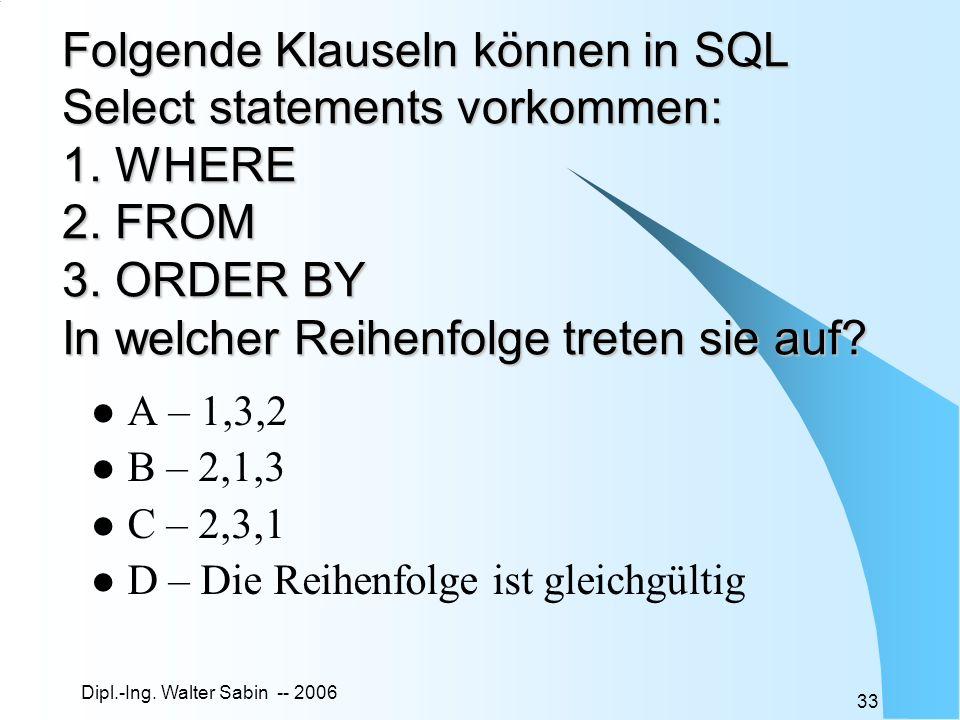 Dipl.-Ing. Walter Sabin -- 2006 33 Folgende Klauseln können in SQL Select statements vorkommen: 1. WHERE 2. FROM 3. ORDER BY In welcher Reihenfolge tr