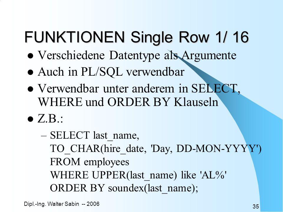 Dipl.-Ing. Walter Sabin -- 2006 35 FUNKTIONEN Single Row 1/ 16 Verschiedene Datentype als Argumente Auch in PL/SQL verwendbar Verwendbar unter anderem