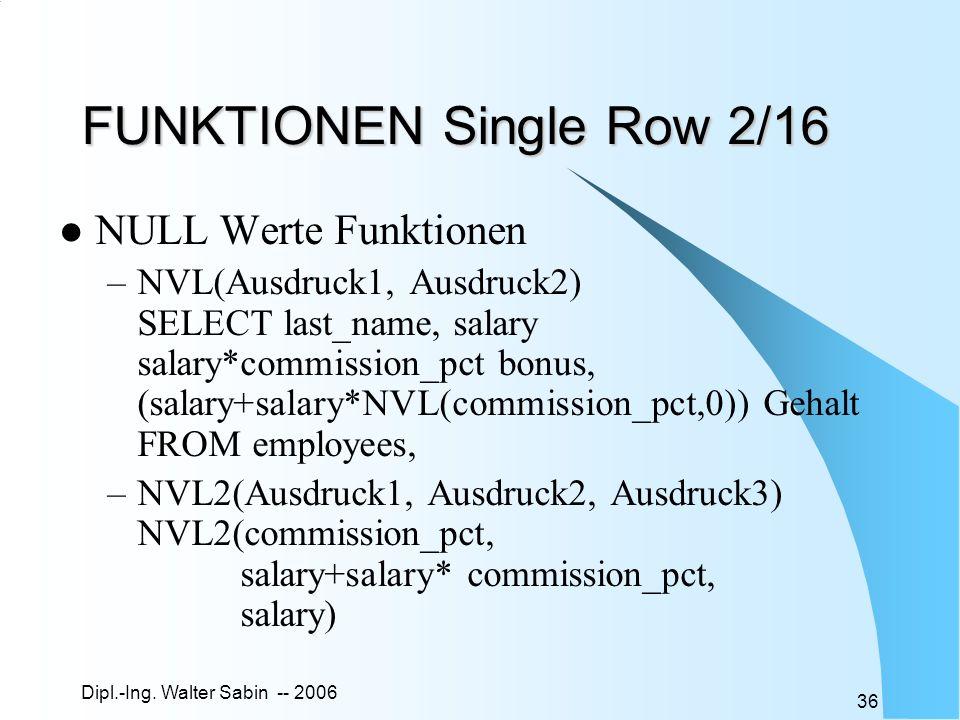 Dipl.-Ing. Walter Sabin -- 2006 36 FUNKTIONEN Single Row 2/16 NULL Werte Funktionen –NVL(Ausdruck1, Ausdruck2) SELECT last_name, salary salary*commiss