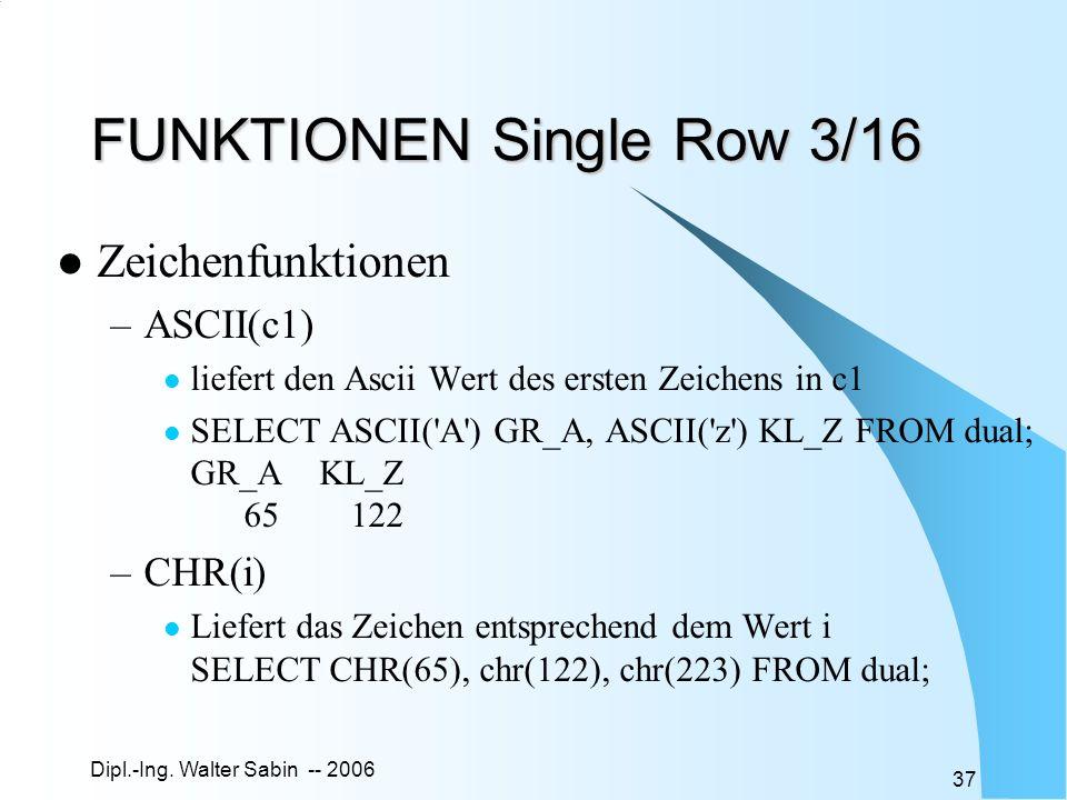 Dipl.-Ing. Walter Sabin -- 2006 37 FUNKTIONEN Single Row 3/16 Zeichenfunktionen –ASCII(c1) liefert den Ascii Wert des ersten Zeichens in c1 SELECT ASC