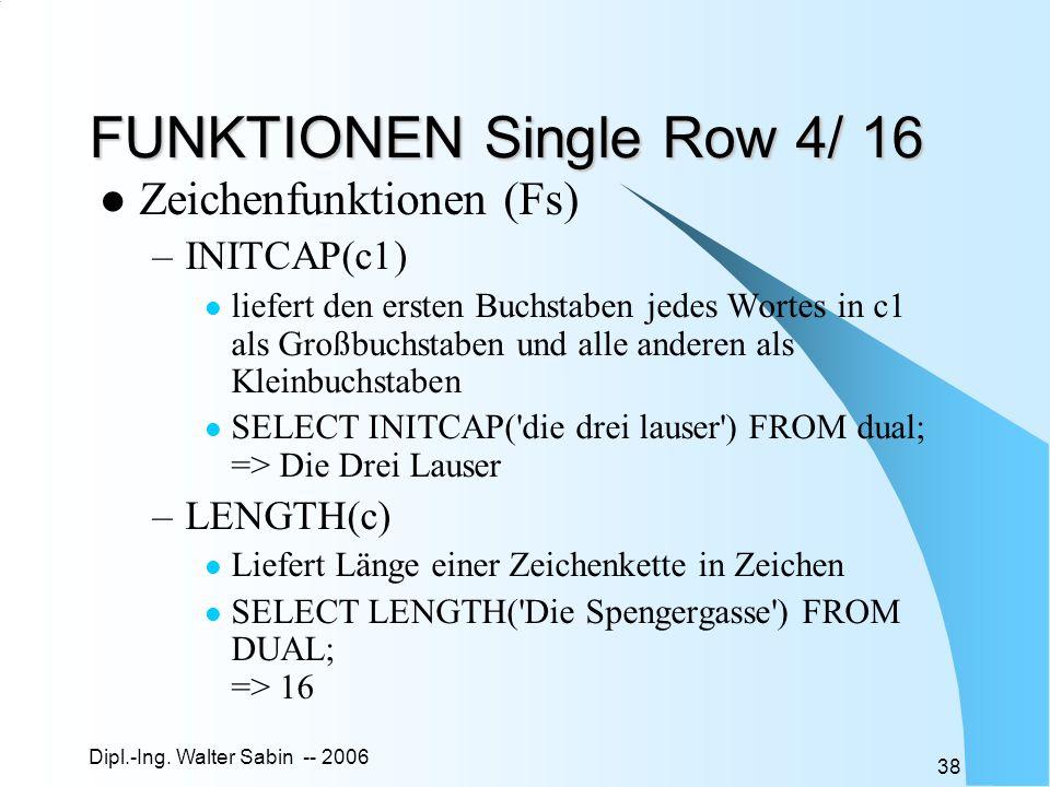 Dipl.-Ing. Walter Sabin -- 2006 38 FUNKTIONEN Single Row 4/ 16 Zeichenfunktionen (Fs) –INITCAP(c1) liefert den ersten Buchstaben jedes Wortes in c1 al