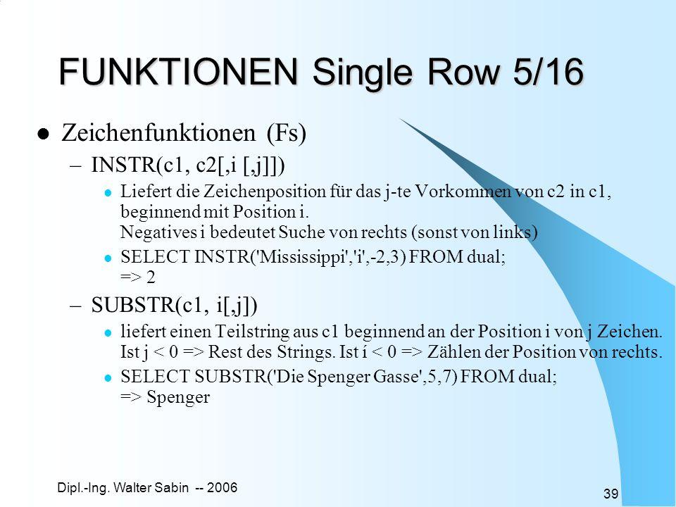 Dipl.-Ing. Walter Sabin -- 2006 39 FUNKTIONEN Single Row 5/16 Zeichenfunktionen (Fs) –INSTR(c1, c2[,i [,j]]) Liefert die Zeichenposition für das j-te