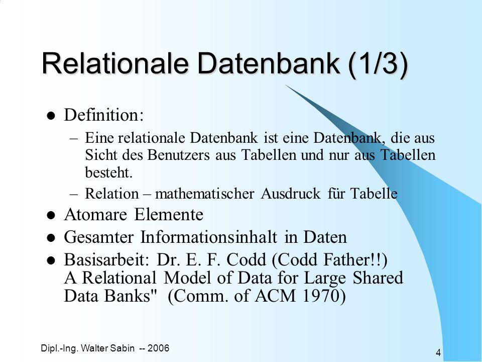 Dipl.-Ing. Walter Sabin -- 2006 4 Relationale Datenbank (1/3) Definition: –Eine relationale Datenbank ist eine Datenbank, die aus Sicht des Benutzers