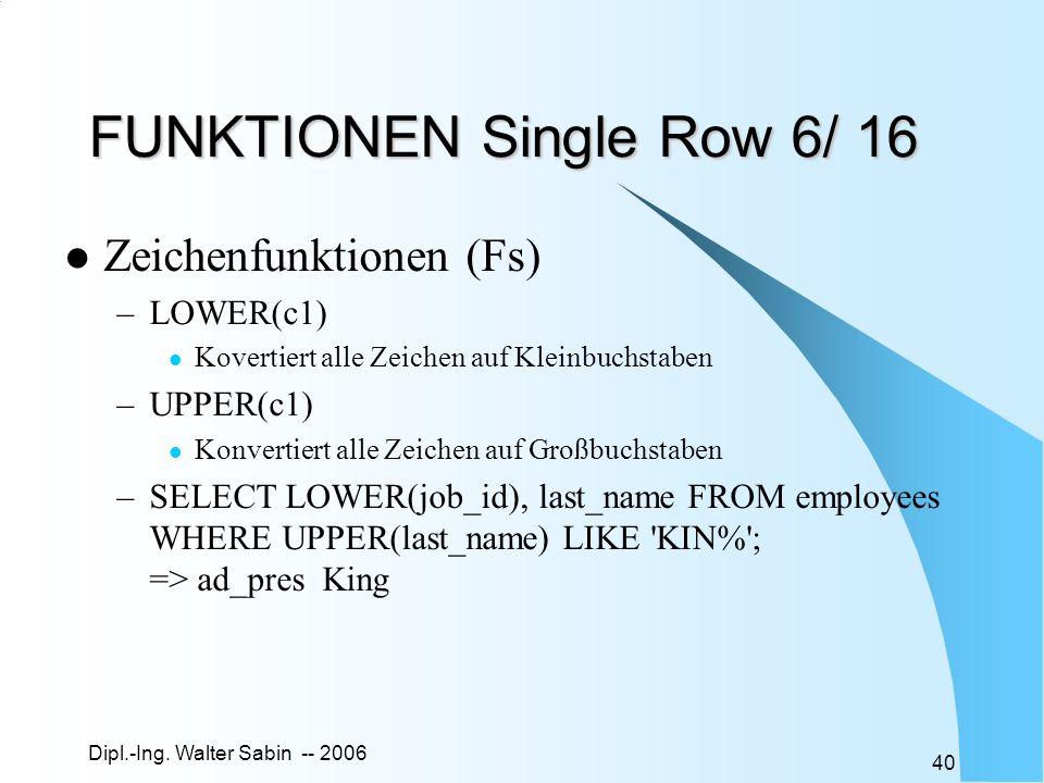 Dipl.-Ing. Walter Sabin -- 2006 40 FUNKTIONEN Single Row 6/ 16 Zeichenfunktionen (Fs) –LOWER(c1) Kovertiert alle Zeichen auf Kleinbuchstaben –UPPER(c1