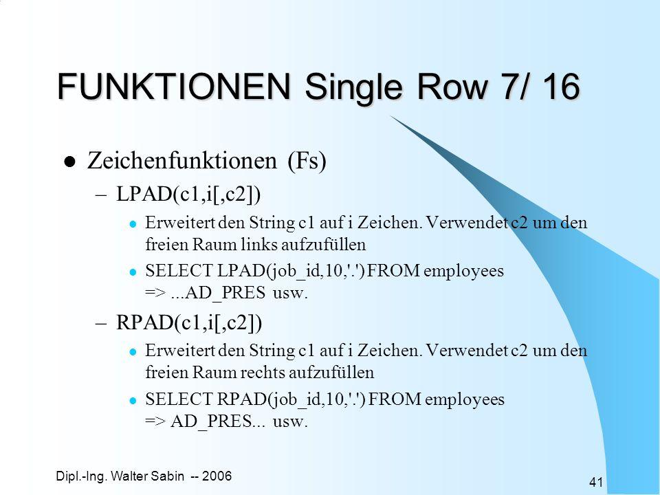 Dipl.-Ing. Walter Sabin -- 2006 41 FUNKTIONEN Single Row 7/ 16 Zeichenfunktionen (Fs) –LPAD(c1,i[,c2]) Erweitert den String c1 auf i Zeichen. Verwende