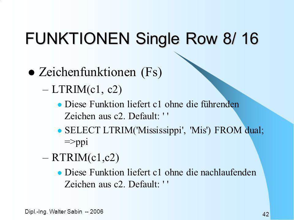 Dipl.-Ing. Walter Sabin -- 2006 42 FUNKTIONEN Single Row 8/ 16 Zeichenfunktionen (Fs) –LTRIM(c1, c2) Diese Funktion liefert c1 ohne die führenden Zeic