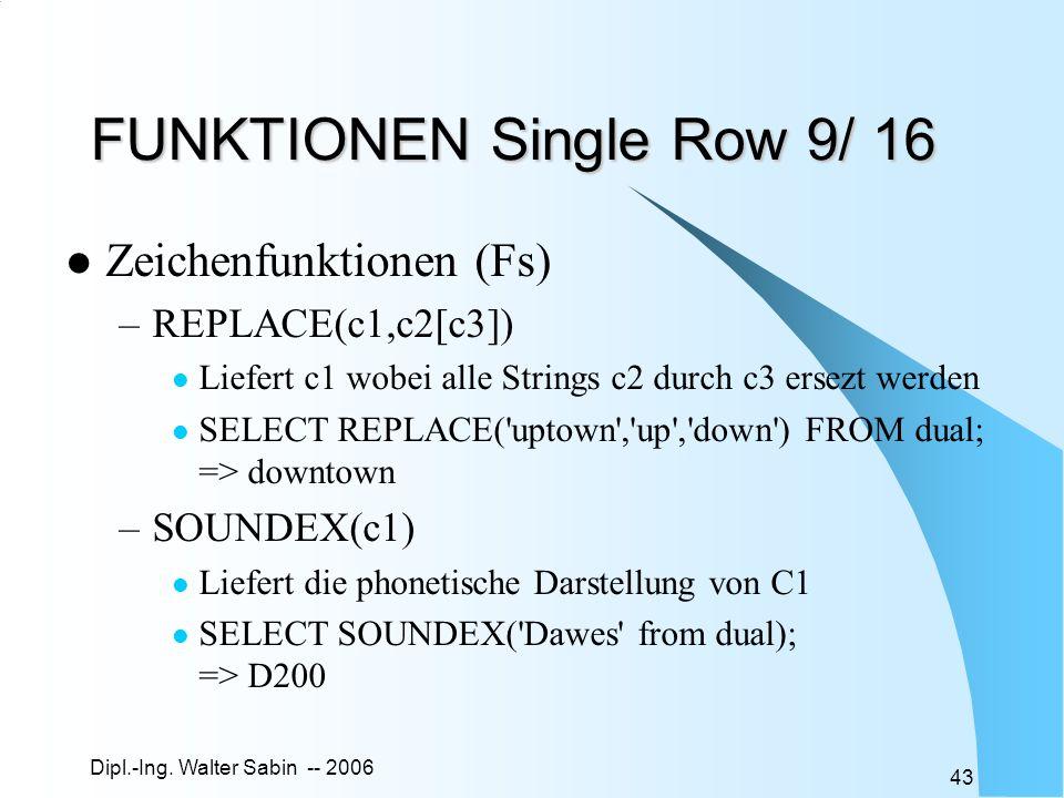 Dipl.-Ing. Walter Sabin -- 2006 43 FUNKTIONEN Single Row 9/ 16 Zeichenfunktionen (Fs) –REPLACE(c1,c2[c3]) Liefert c1 wobei alle Strings c2 durch c3 er