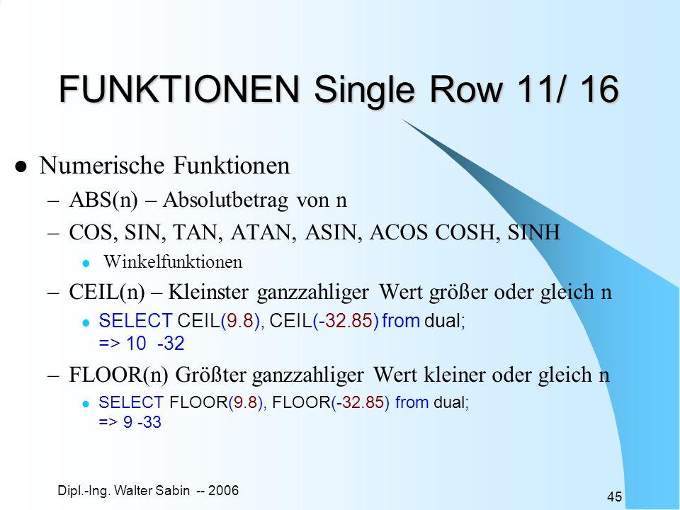 Dipl.-Ing. Walter Sabin -- 2006 45 FUNKTIONEN Single Row 11/ 16 Numerische Funktionen –ABS(n) – Absolutbetrag von n –COS, SIN, TAN, ATAN, ASIN, ACOS C