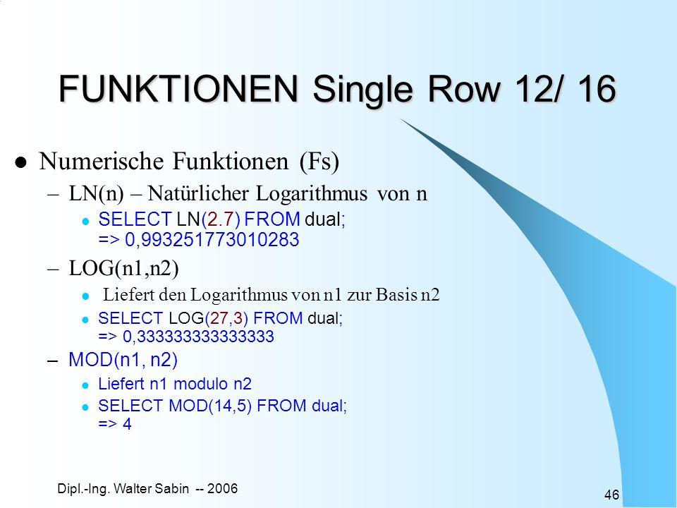 Dipl.-Ing. Walter Sabin -- 2006 46 FUNKTIONEN Single Row 12/ 16 Numerische Funktionen (Fs) –LN(n) – Natürlicher Logarithmus von n SELECT LN(2.7) FROM