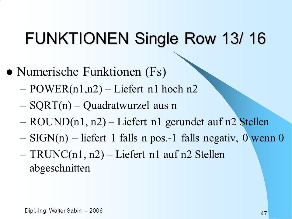 Dipl.-Ing. Walter Sabin -- 2006 47 FUNKTIONEN Single Row 13/ 16 Numerische Funktionen (Fs) –POWER(n1,n2) – Liefert n1 hoch n2 –SQRT(n) – Quadratwurzel