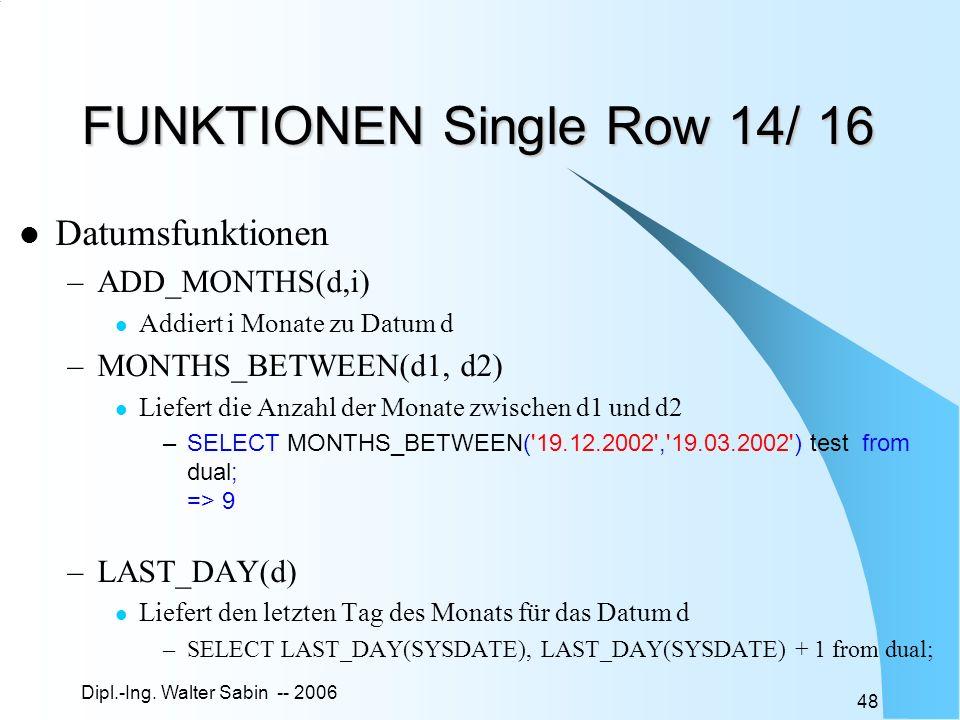 Dipl.-Ing. Walter Sabin -- 2006 48 FUNKTIONEN Single Row 14/ 16 Datumsfunktionen –ADD_MONTHS(d,i) Addiert i Monate zu Datum d –MONTHS_BETWEEN(d1, d2)