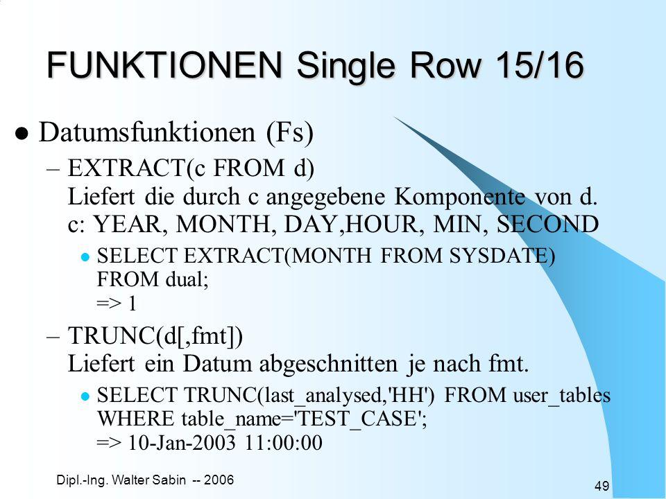 Dipl.-Ing. Walter Sabin -- 2006 49 FUNKTIONEN Single Row 15/16 Datumsfunktionen (Fs) –EXTRACT(c FROM d) Liefert die durch c angegebene Komponente von