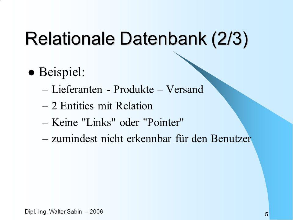 Dipl.-Ing. Walter Sabin -- 2006 5 Relationale Datenbank (2/3) Beispiel: –Lieferanten - Produkte – Versand –2 Entities mit Relation –Keine
