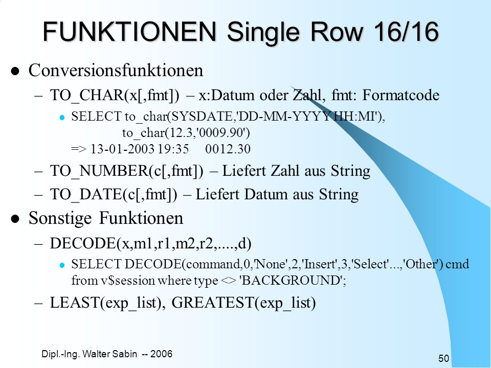 Dipl.-Ing. Walter Sabin -- 2006 50 FUNKTIONEN Single Row 16/16 Conversionsfunktionen –TO_CHAR(x[,fmt]) – x:Datum oder Zahl, fmt: Formatcode SELECT to_