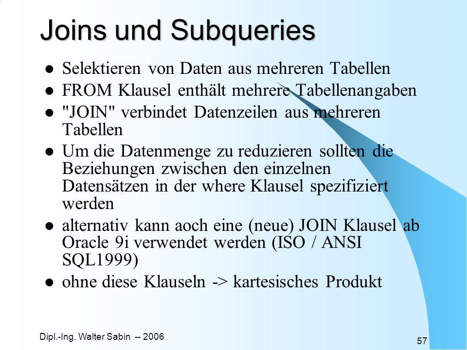 Dipl.-Ing. Walter Sabin -- 2006 57 Joins und Subqueries Selektieren von Daten aus mehreren Tabellen FROM Klausel enthält mehrere Tabellenangaben