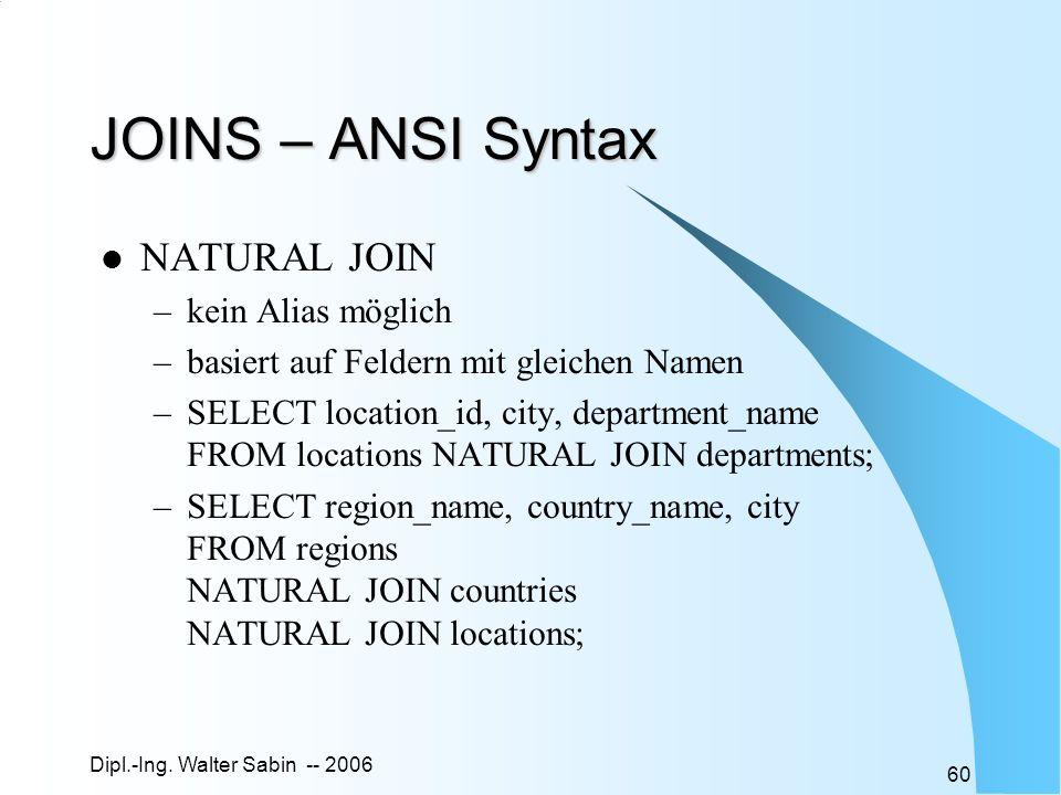Dipl.-Ing. Walter Sabin -- 2006 60 JOINS – ANSI Syntax NATURAL JOIN –kein Alias möglich –basiert auf Feldern mit gleichen Namen –SELECT location_id, c