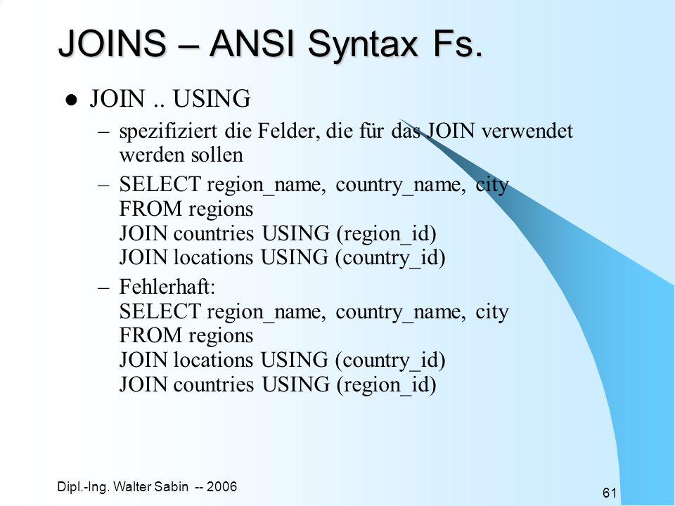 Dipl.-Ing. Walter Sabin -- 2006 61 JOINS – ANSI Syntax Fs. JOIN.. USING –spezifiziert die Felder, die für das JOIN verwendet werden sollen –SELECT reg